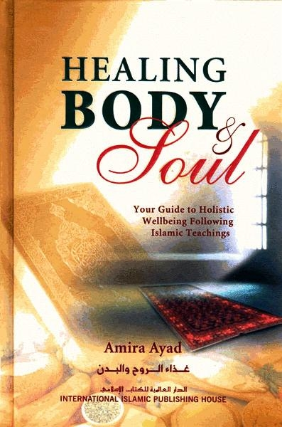 Healing Body & Soul: Your Guide To Holistic Wellbeing Following Islamic Teachings