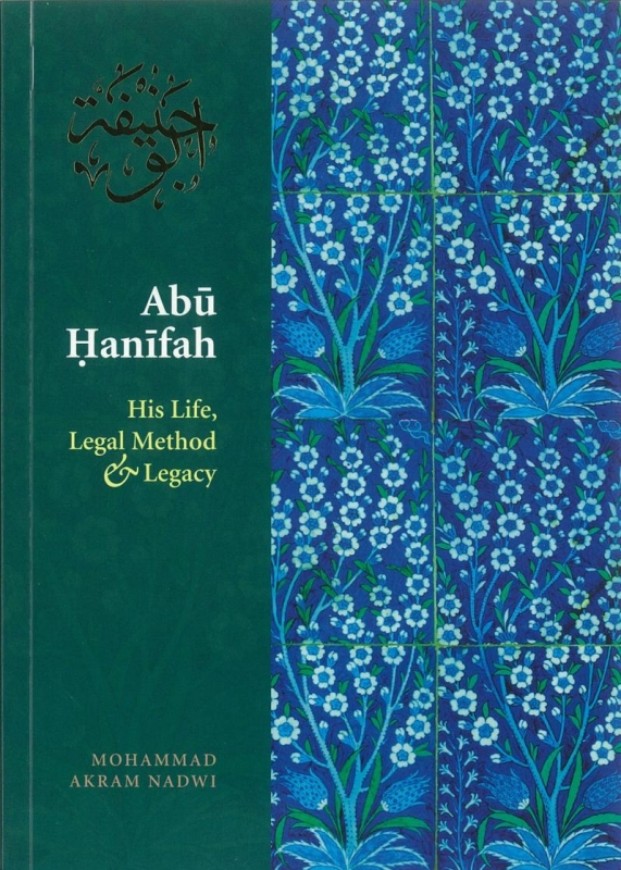 Abu Hanifah His Life, Legal Method And Legacy