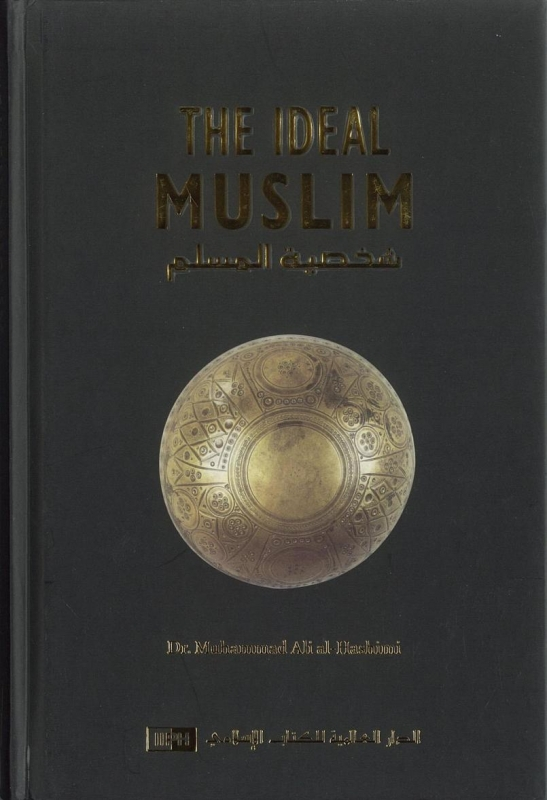 The Ideal Muslim: The True Islamic Personality As Defined In The Quraan And Sunnah